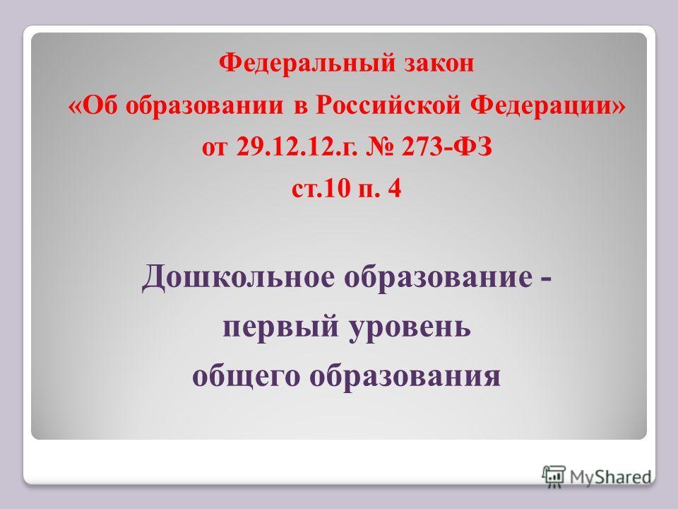 Федеральный закон «Об образовании в Российской Федерации» от 29.12.12.г. 273-ФЗ ст.10 п. 4 Дошкольное образование - первый уровень общего образования
