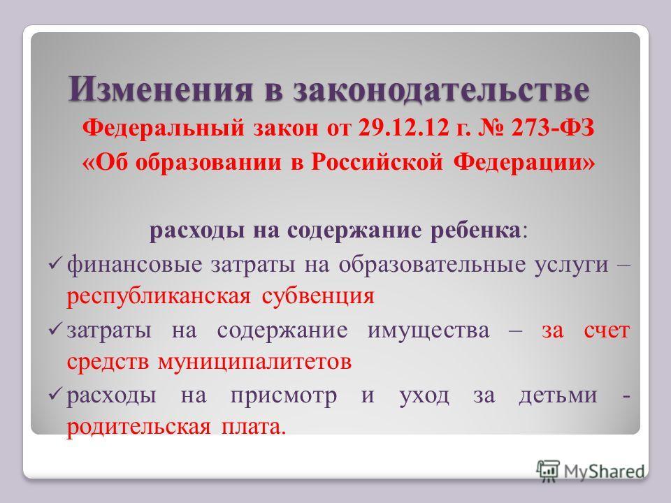 Изменения в законодательстве Федеральный закон от 29.12.12 г. 273-ФЗ «Об образовании в Российской Федерации» расходы на содержание ребенка: финансовые затраты на образовательные услуги – республиканская субвенция затраты на содержание имущества – за