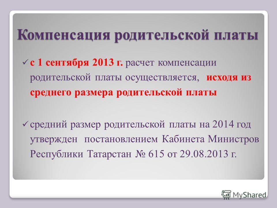 Компенсация родительской платы с 1 сентября 2013 г. расчет компенсации родительской платы осуществляется, исходя из среднего размера родительской платы средний размер родительской платы на 2014 год утвержден постановлением Кабинета Министров Республи