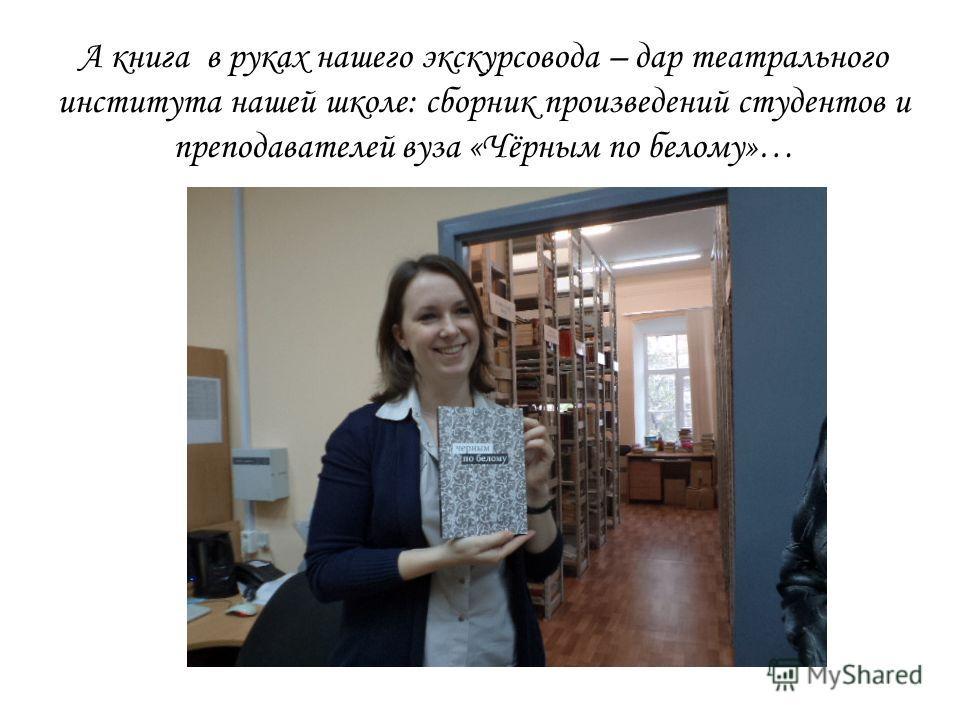А книга в руках нашего экскурсовода – дар театрального института нашей школе: сборник произведений студентов и преподавателей вуза «Чёрным по белому»…
