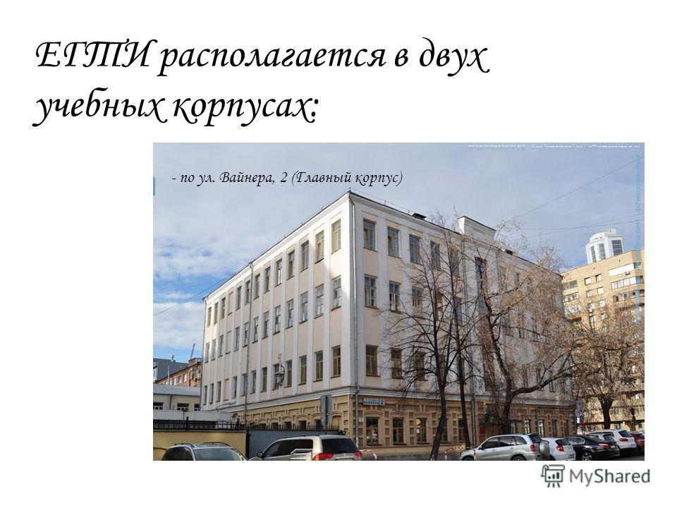 ЕГТИ располагается в двух учебных корпусах: - по ул. Вайнера, 2 (Главный корпус)
