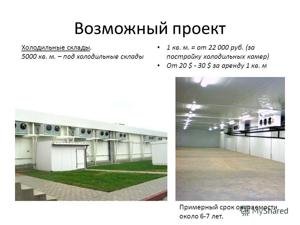 Возможный проект Холодильные склады. 5000 кв. м. – под холодильные склады 1 кв. м. = от 22 000 руб. (за постройку холодильных камер) От 20 $ - 30 $ за аренду 1 кв. м Примерный срок окупаемости около 6-7 лет.
