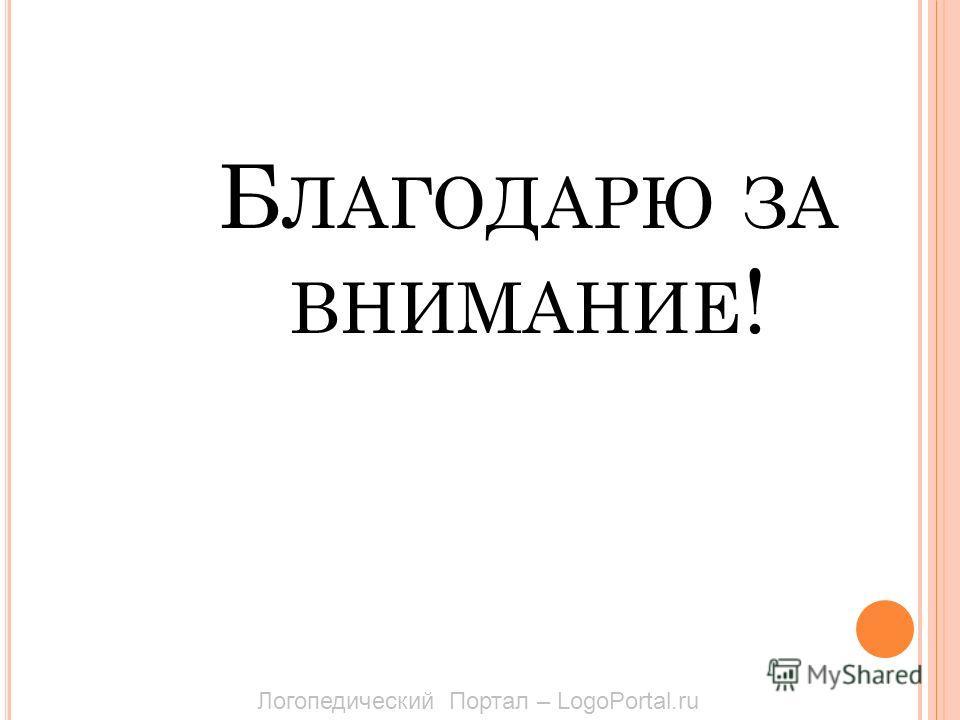 Б ЛАГОДАРЮ ЗА ВНИМАНИЕ ! Логопедический Портал – LogoPortal.ru