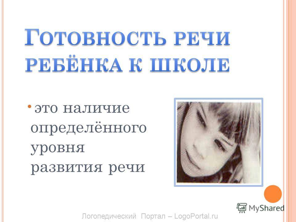 это наличие определённого уровня развития речи Логопедический Портал – LogoPortal.ru