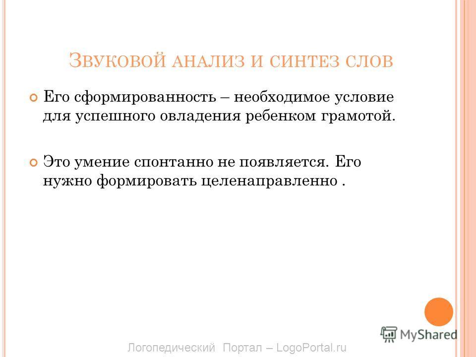 З ВУКОВОЙ АНАЛИЗ И СИНТЕЗ СЛОВ Его сформированность – необходимое условие для успешного овладения ребенком грамотой. Это умение спонтанно не появляется. Его нужно формировать целенаправленно. Логопедический Портал – LogoPortal.ru