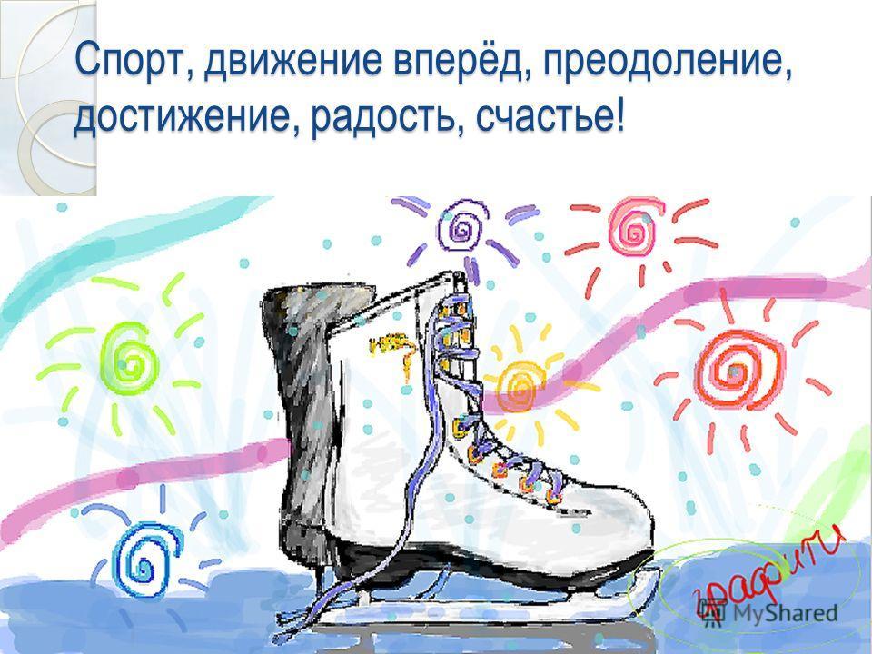 Спорт, движение вперёд, преодоление, достижение, радость, счастье!