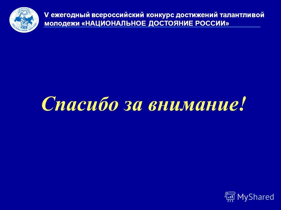 Спасибо за внимание! V ежегодный всероссийский конкурс достижений талантливой молодежи «НАЦИОНАЛЬНОЕ ДОСТОЯНИЕ РОССИИ»