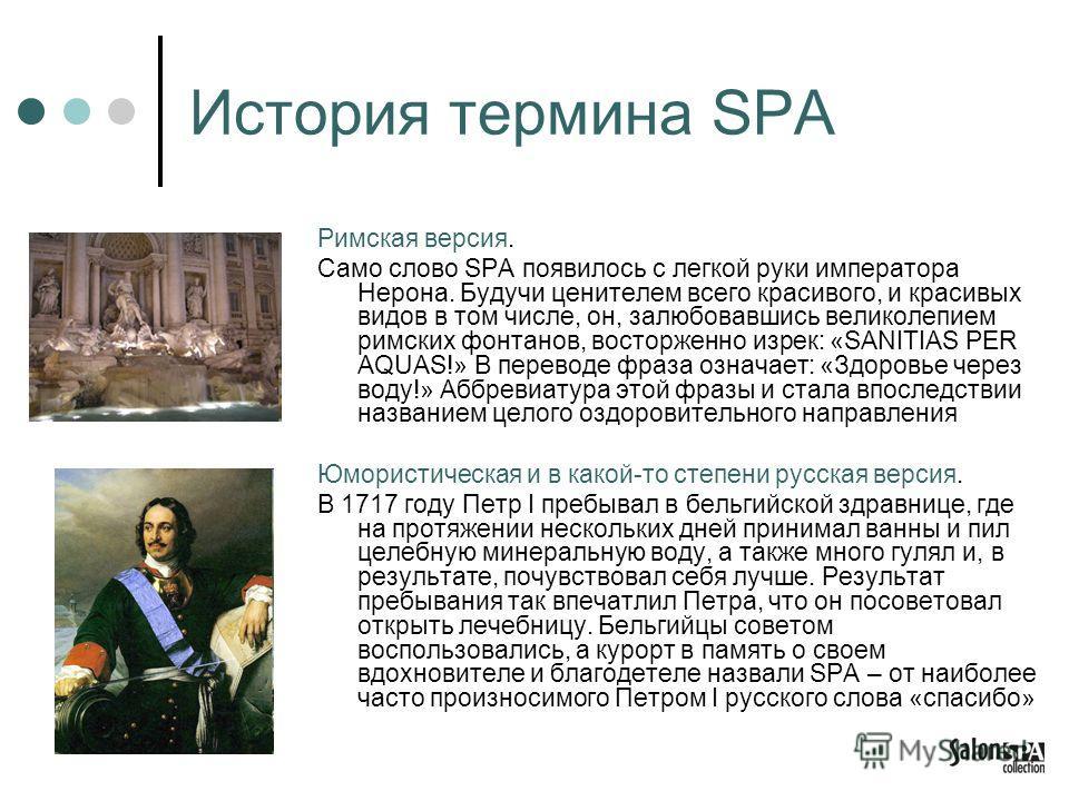 История термина SPA Римская версия. Само слово SPA появилось с легкой руки императора Нерона. Будучи ценителем всего красивого, и красивых видов в том числе, он, залюбовавшись великолепием римских фонтанов, восторженно изрек: «SANITIAS PER AQUAS!» В