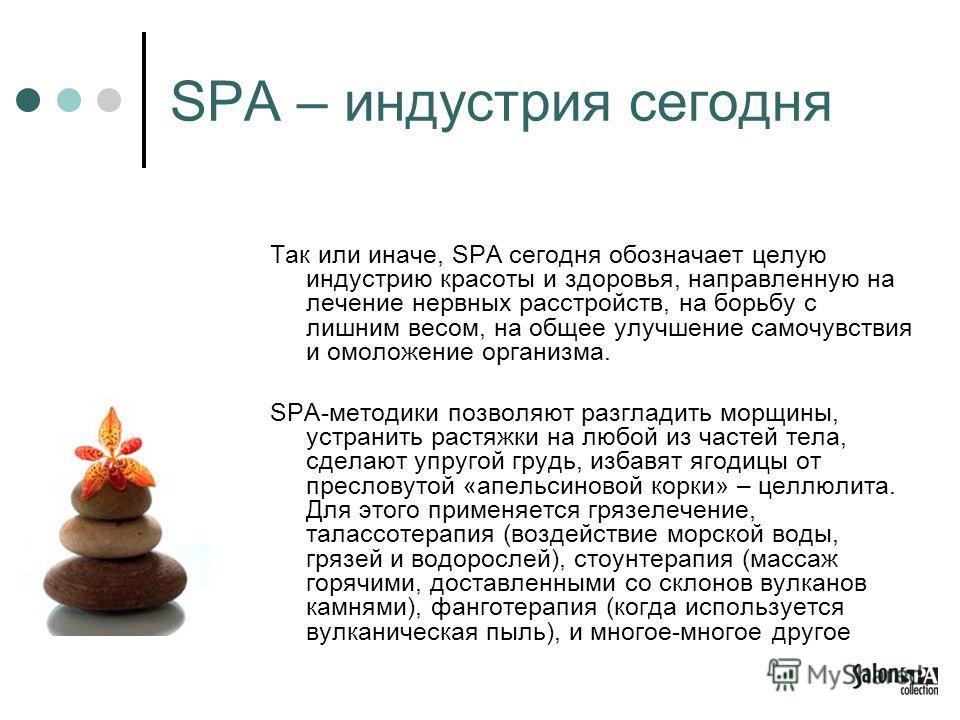 SPA – индустрия сегодня Так или иначе, SPA сегодня обозначает целую индустрию красоты и здоровья, направленную на лечение нервных расстройств, на борьбу с лишним весом, на общее улучшение самочувствия и омоложение организма. SPA-методики позволяют ра