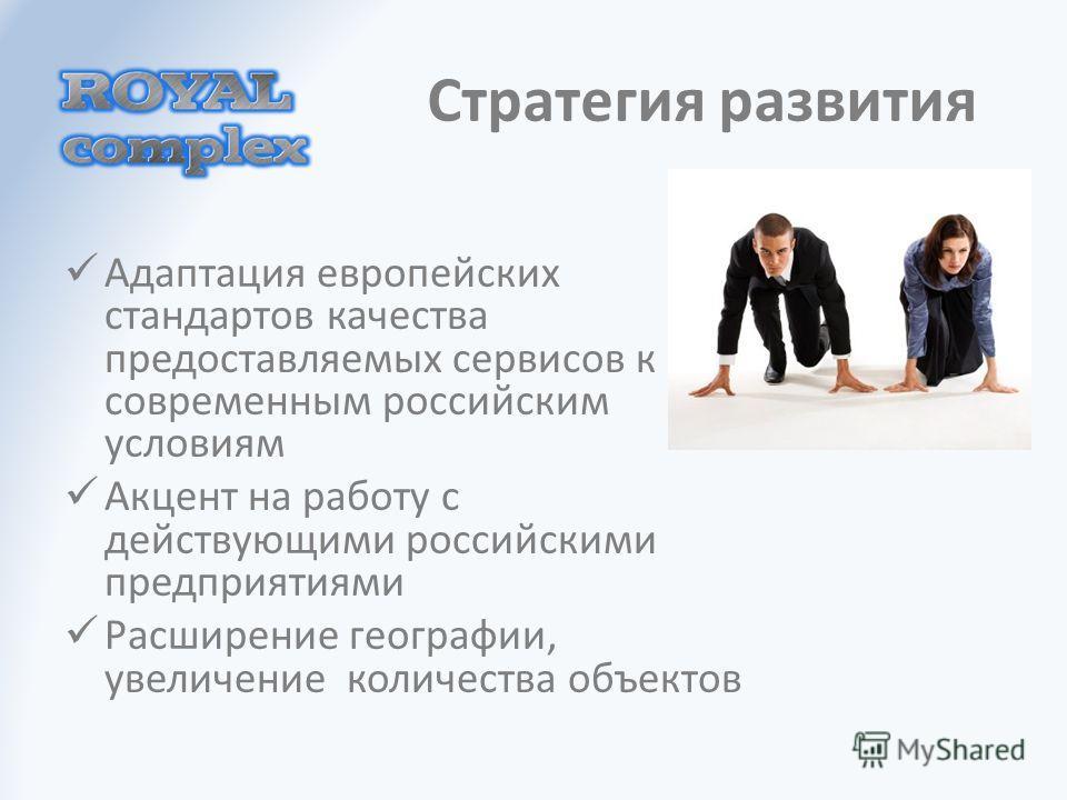 Стратегия развития Адаптация европейских стандартов качества предоставляемых сервисов к современным российским условиям Акцент на работу с действующими российскими предприятиями Расширение географии, увеличение количества объектов