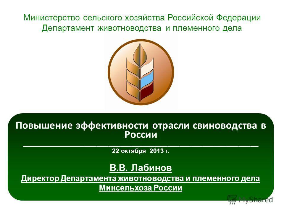 Повышение эффективности отрасли свиноводства в России ____________________________________________________________ 22 октября 2013 г. В.В. Лабинов Директор Департамента животноводства и племенного дела Минсельхоза России Министерство сельского хозяйс