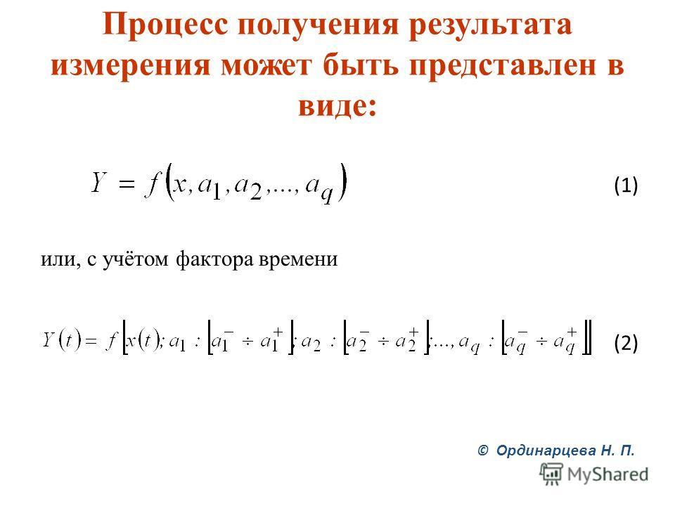 Процесс получения результата измерения может быть представлен в виде: или, с учётом фактора времени © Ординарцева Н. П. (1) (2) (2)