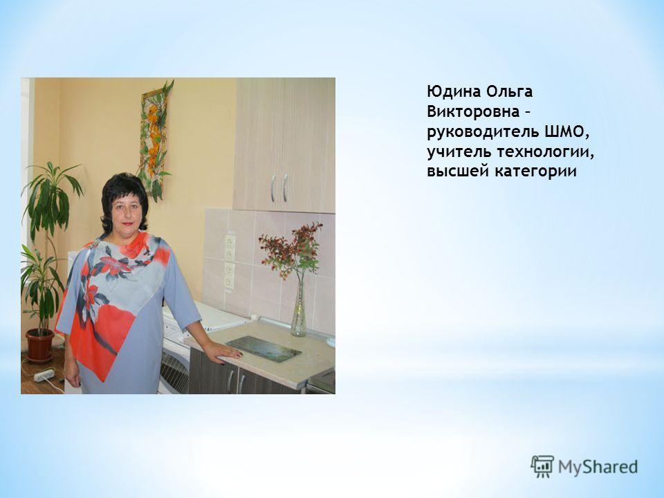 Юдина Ольга Викторовна – руководитель ШМО, учитель технологии, высшей категории