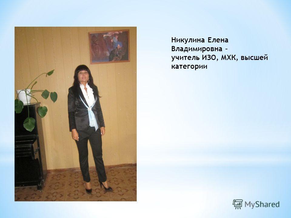 Никулина Елена Владимировна – учитель ИЗО, МХК, высшей категории
