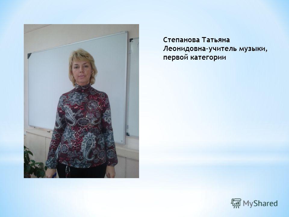 Степанова Татьяна Леонидовна–учитель музыки, первой категории