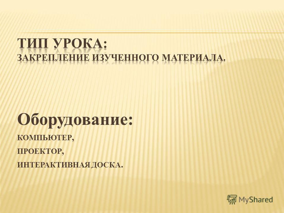 Оборудование: КОМПЬЮТЕР, ПРОЕКТОР, ИНТЕРАКТИВНАЯ ДОСКА.
