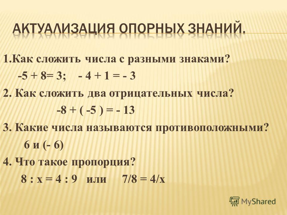 1.Как сложить числа с разными знаками? -5 + 8= 3; - 4 + 1 = - 3 2. Как сложить два отрицательных числа? -8 + ( -5 ) = - 13 3. Какие числа называются противоположными? 6 и (- 6) 4. Что такое пропорция? 8 : х = 4 : 9 или 7/8 = 4/х