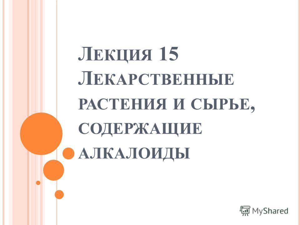 Л ЕКЦИЯ 15 Л ЕКАРСТВЕННЫЕ РАСТЕНИЯ И СЫРЬЕ, СОДЕРЖАЩИЕ АЛКАЛОИДЫ