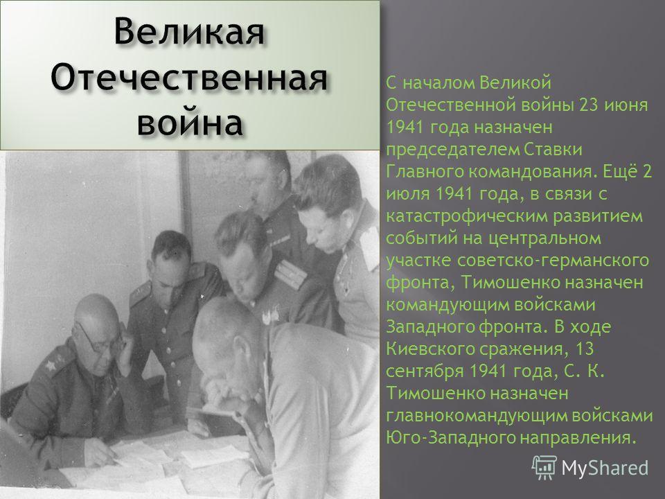 С началом Великой Отечественной войны 23 июня 1941 года назначен председателем Ставки Главного командования. Ещё 2 июля 1941 года, в связи с катастрофическим развитием событий на центральном участке советско-германского фронта, Тимошенко назначен ком