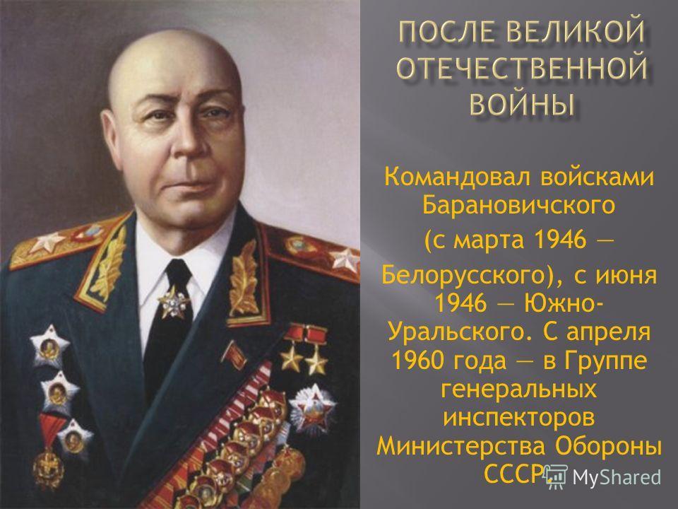 Командовал войсками Барановичского (с марта 1946 Белорусского), с июня 1946 Южно- Уральского. С апреля 1960 года в Группе генеральных инспекторов Министерства Обороны СССР.