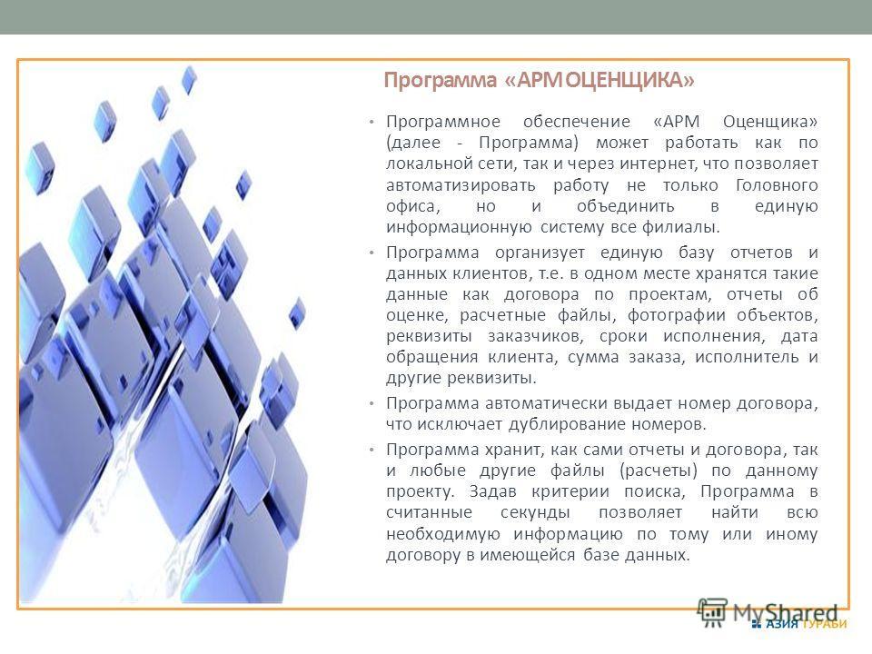 Программа «АРМ ОЦЕНЩИКА» Программное обеспечение «АРМ Оценщика» (далее - Программа) может работать как по локальной сети, так и через интернет, что позволяет автоматизировать работу не только Головного офиса, но и объединить в единую информационную с
