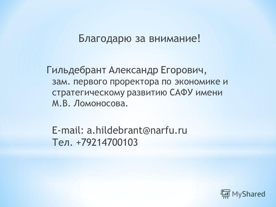 Благодарю за внимание! Гильдебрант Александр Егорович, зам. первого проректора по экономике и стратегическому развитию САФУ имени М.В. Ломоносова. E-mail: a.hildebrant@narfu.ru Тел. +79214700103