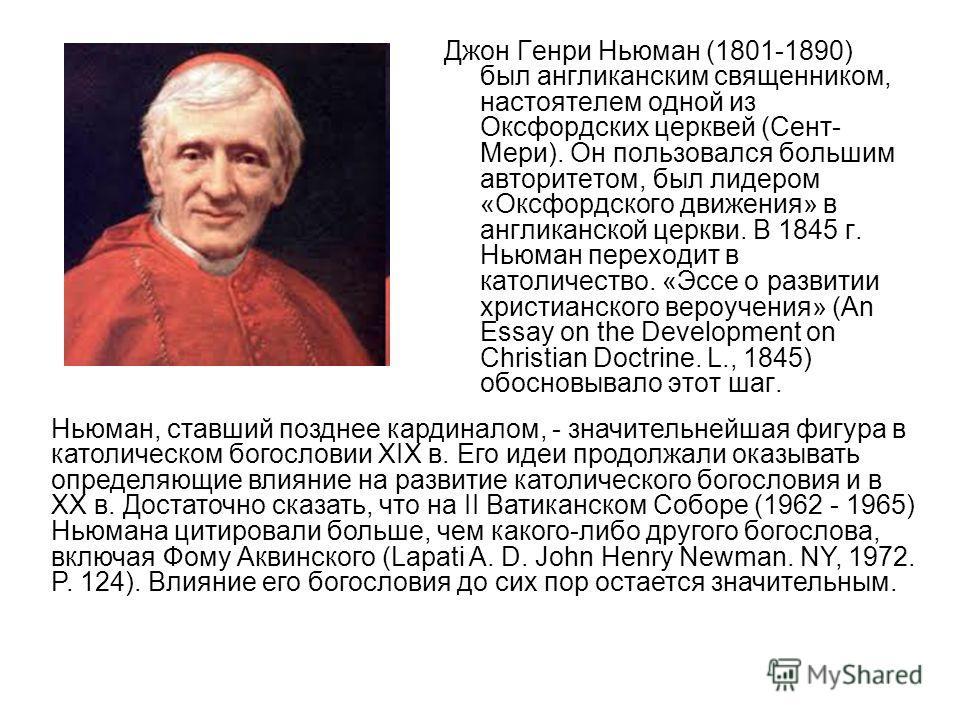 Джон Генри Ньюман (1801-1890) был англиканским священником, настоятелем одной из Оксфордских церквей (Сент- Мери). Он пользовался большим авторитетом, был лидером «Оксфордского движения» в англиканской церкви. В 1845 г. Ньюман переходит в католичеств