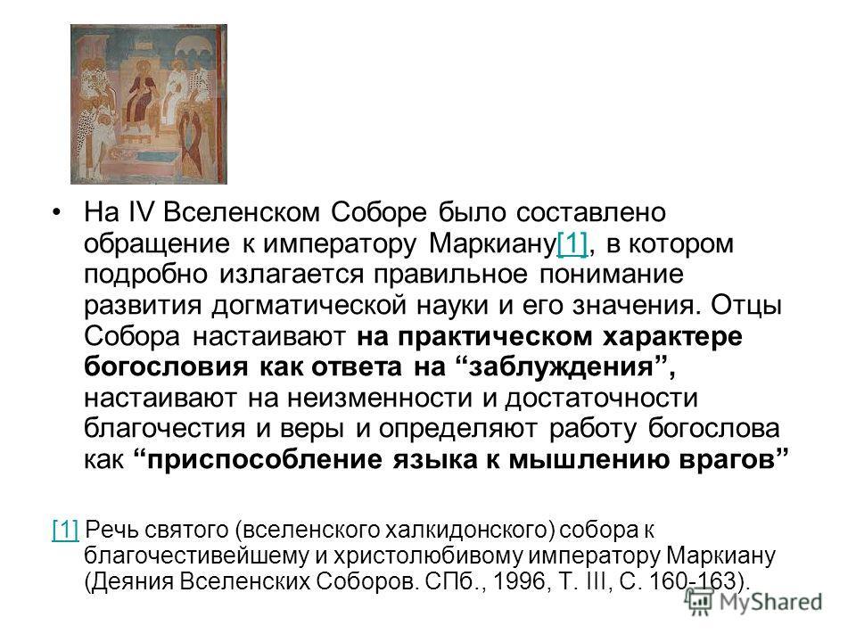 На IV Вселенском Соборе было составлено обращение к императору Маркиану[1], в котором подробно излагается правильное понимание развития догматической науки и его значения. Отцы Собора настаивают на практическом характере богословия как ответа на забл