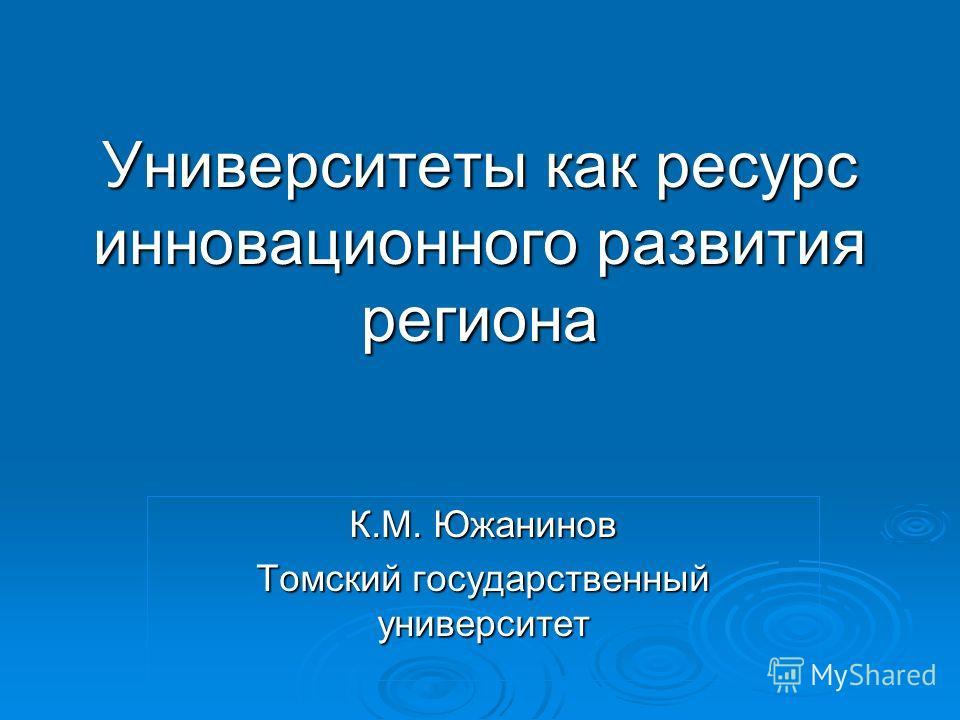 Университеты как ресурс инновационного развития региона К.М. Южанинов Томский государственный университет