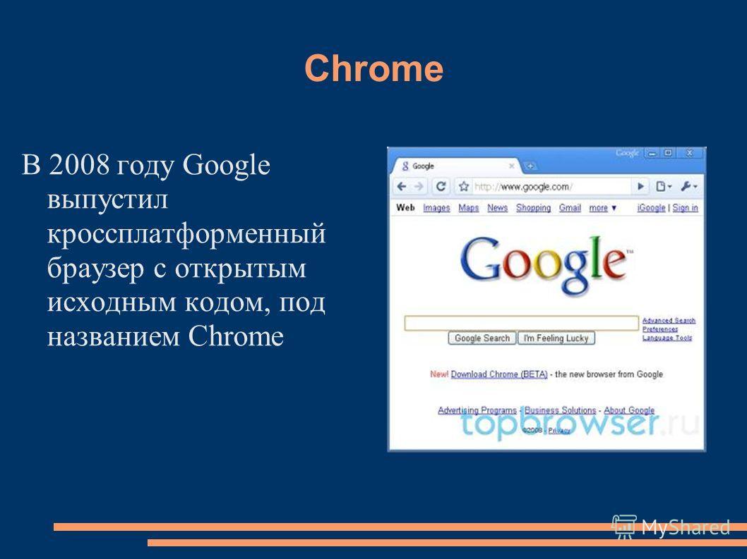 Chrome В 2008 году Google выпустил кроссплатформенный браузер с открытым исходным кодом, под названием Chrome