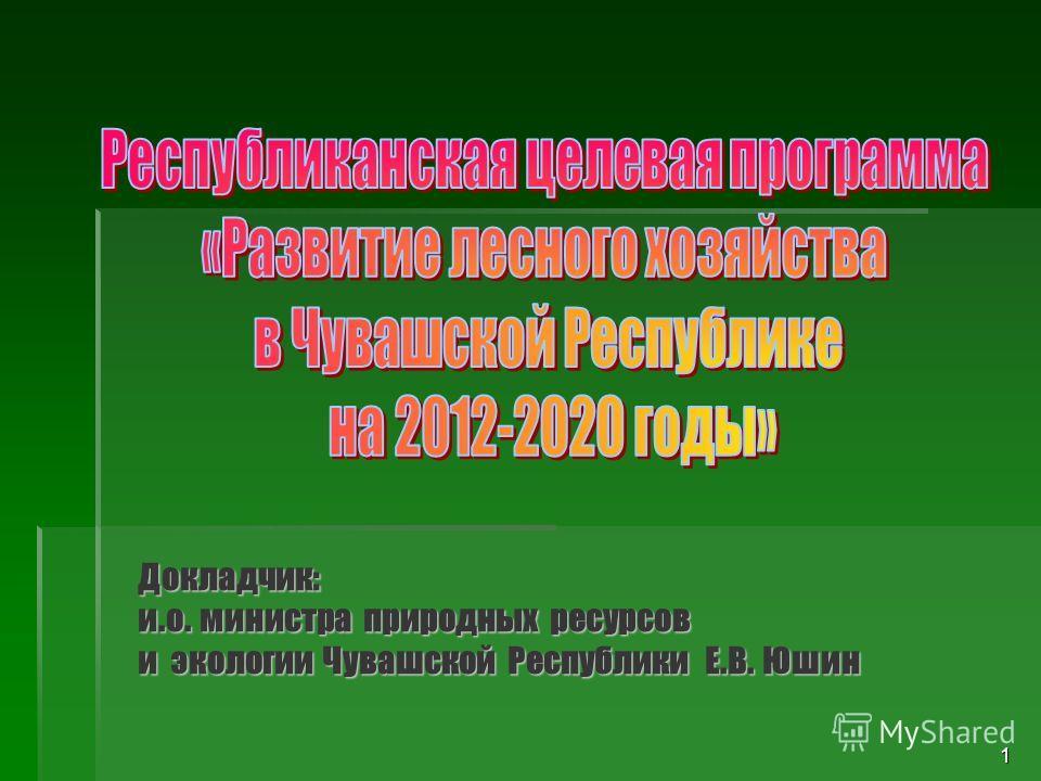1 Докладчик: и.о. министра природных ресурсов и экологии Чувашской Республики Е.В. Юшин