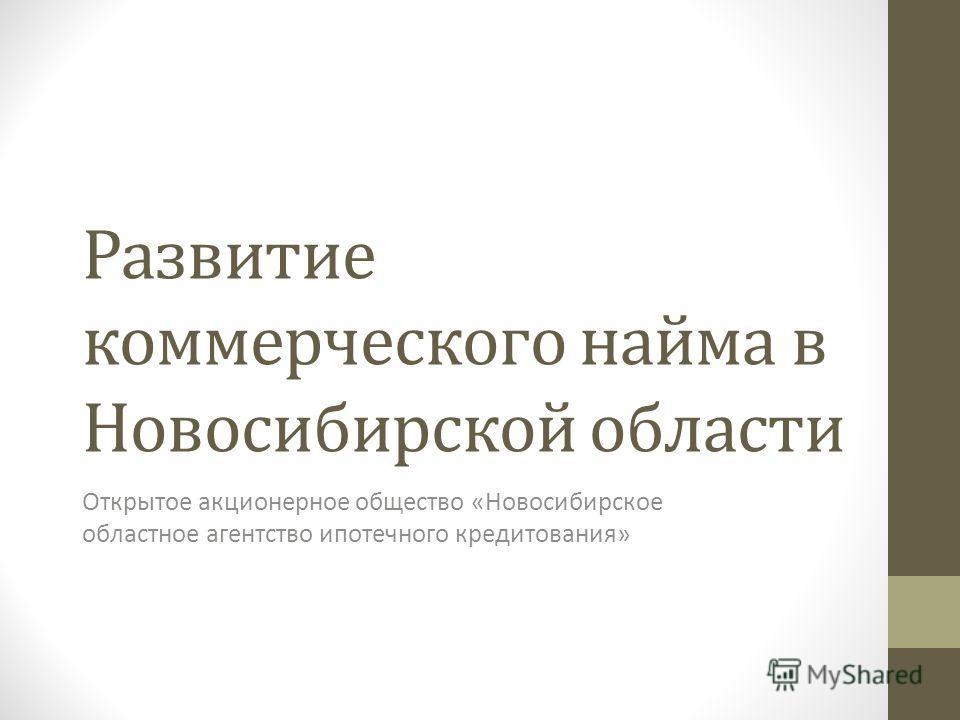 Развитие коммерческого найма в Новосибирской области Открытое акционерное общество «Новосибирское областное агентство ипотечного кредитования»
