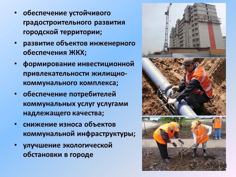 обеспечение устойчивого градостроительного развития городской территории; развитие объектов инженерного обеспечения ЖКХ; формирование инвестиционной привлекательности жилищно- коммунального комплекса; обеспечение потребителей коммунальных услуг услуг
