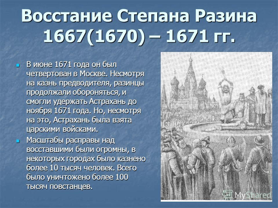 В июне 1671 года он был четвертован в Москве. Несмотря на казнь предводителя, разинцы продолжали обороняться, и смогли удержать Астрахань до ноября 1671 года. Но, несмотря на это, Астрахань была взята царскими войсками. В июне 1671 года он был четвер