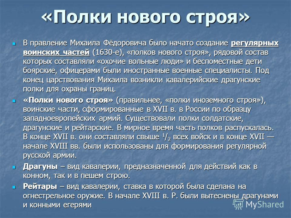 «Полки нового строя» В правление Михаила Фёдоровича было начато создание регулярных воинских частей (1630-е), «полков нового строя», рядовой состав которых составляли «охочие вольные люди» и беспоместные дети боярские, офицерами были иностранные воен