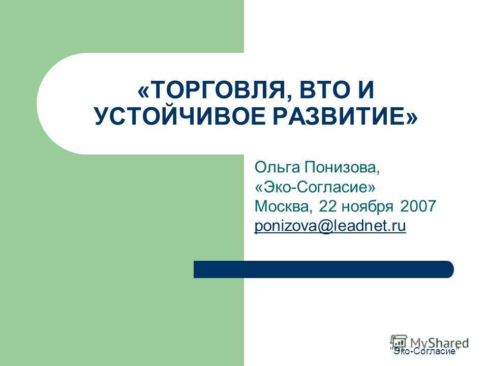 Эко-Согласие «ТОРГОВЛЯ, ВТО И УСТОЙЧИВОЕ РАЗВИТИЕ» Ольга Понизова, «Эко-Согласие» Москва, 22 ноября 2007 ponizova@leadnet.ru