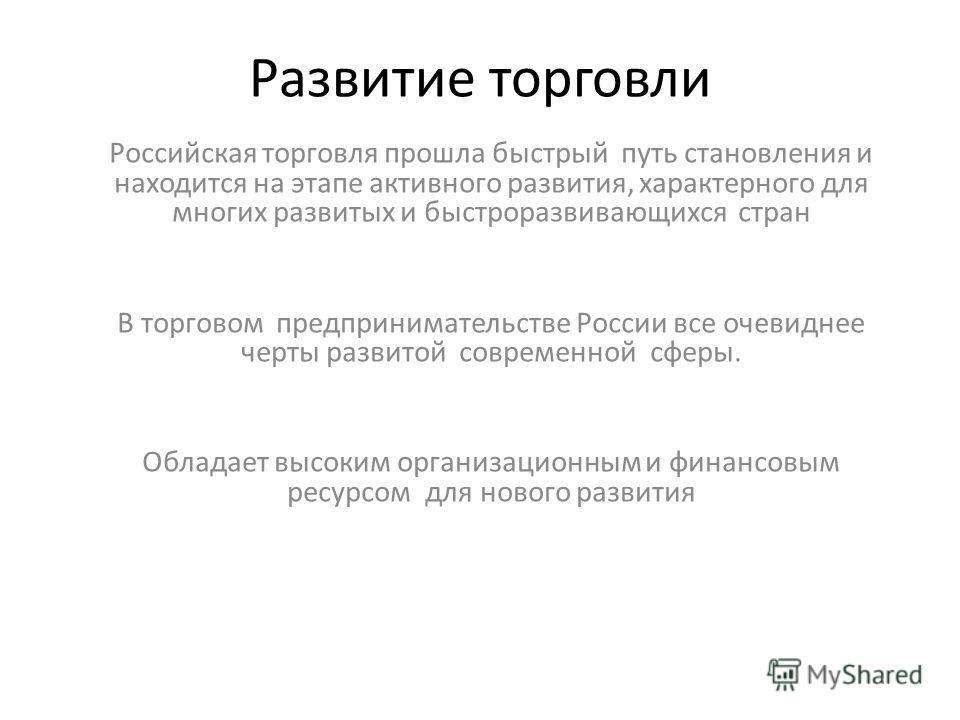 Развитие торговли Российская торговля прошла быстрый путь становления и находится на этапе активного развития, характерного для многих развитых и быстроразвивающихся стран В торговом предпринимательстве России все очевиднее черты развитой современной