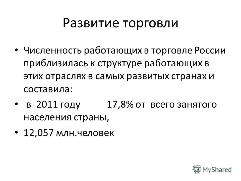 Развитие торговли Численность работающих в торговле России приблизилась к структуре работающих в этих отраслях в самых развитых странах и составила: в 2011 году 17,8% от всего занятого населения страны, 12,057 млн.человек