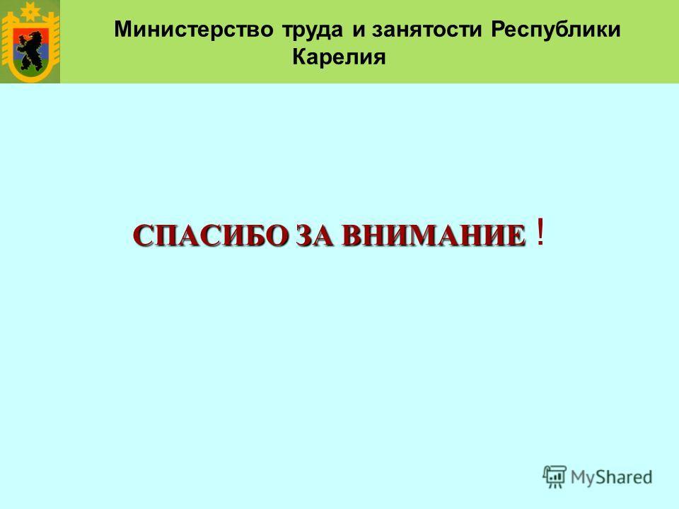 СПАСИБО ЗА ВНИМАНИЕ СПАСИБО ЗА ВНИМАНИЕ ! Министерство труда и занятости Республики Карелия