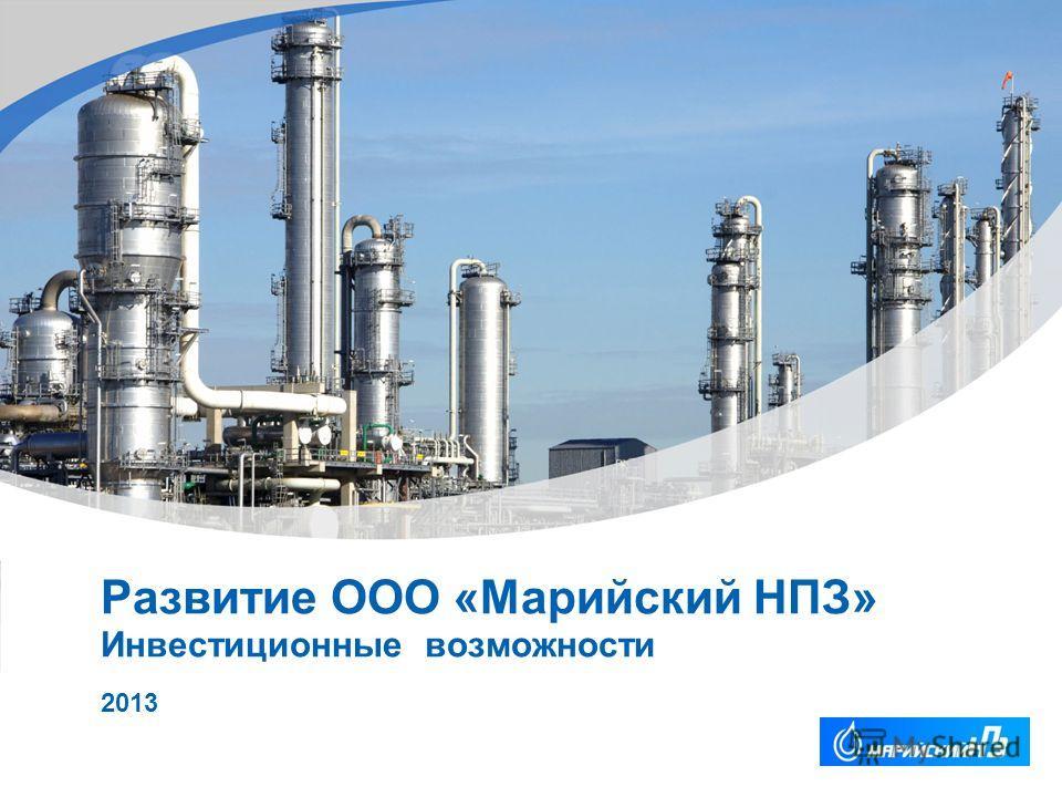 YOUR LOGO Развитие ООО «Марийский НПЗ» Инвестиционные возможности 2013