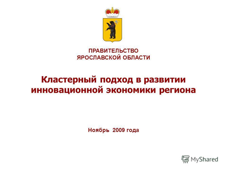 ПРАВИТЕЛЬСТВО ЯРОСЛАВСКОЙ ОБЛАСТИ Кластерный подход в развитии инновационной экономики региона Ноябрь 2009 года