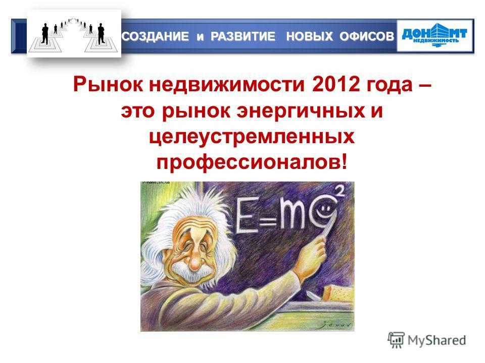 Рынок недвижимости 2012 года – это рынок энергичных и целеустремленных профессионалов! СОЗДАНИЕ и РАЗВИТИЕ НОВЫХ ОФИСОВ