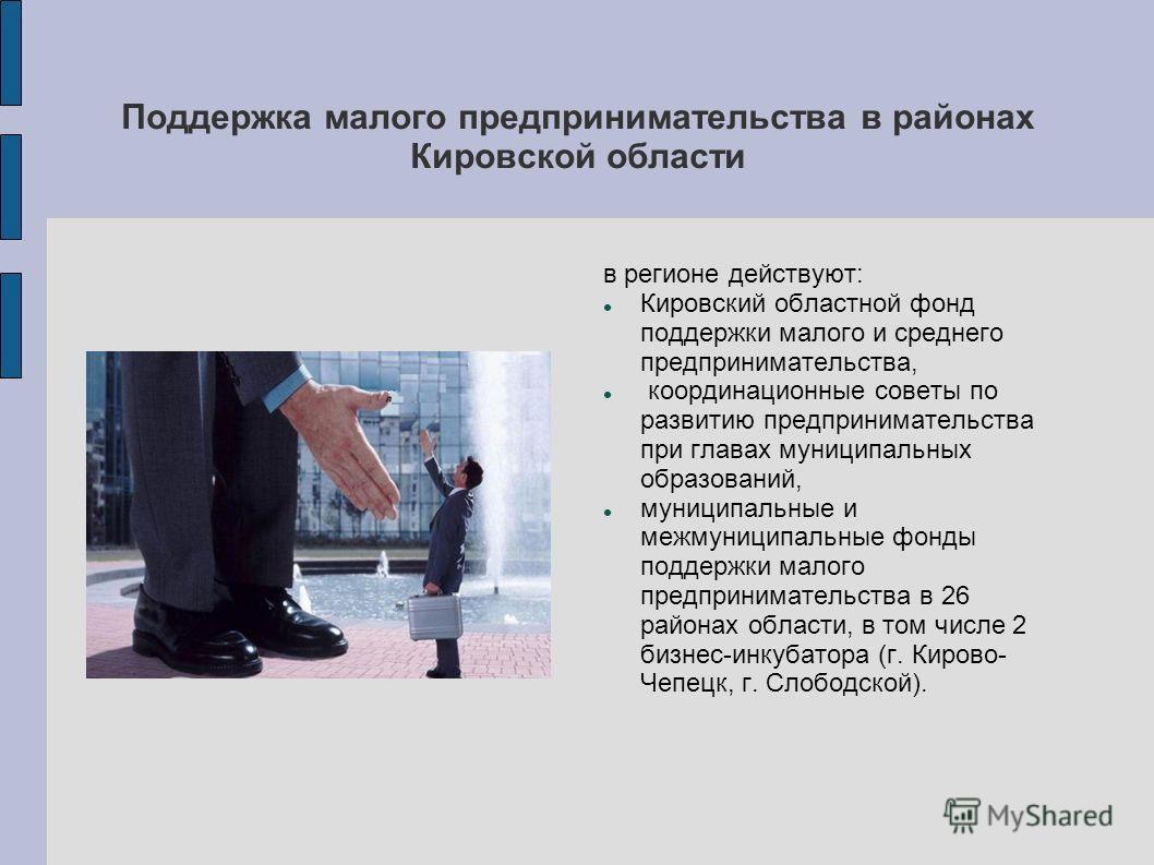 Поддержка малого предпринимательства в районах Кировской области в регионе действуют: Кировский областной фонд поддержки малого и среднего предпринимательства, координационные советы по развитию предпринимательства при главах муниципальных образовани