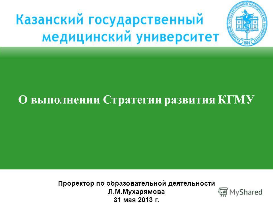 О выполнении Стратегии развития КГМУ Проректор по образовательной деятельности Л.М.Мухарямова 31 мая 2013 г.