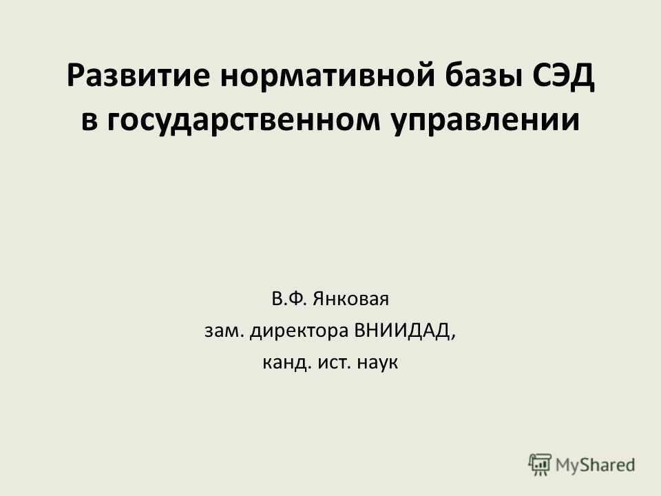 Развитие нормативной базы СЭД в государственном управлении В.Ф. Янковая зам. директора ВНИИДАД, канд. ист. наук