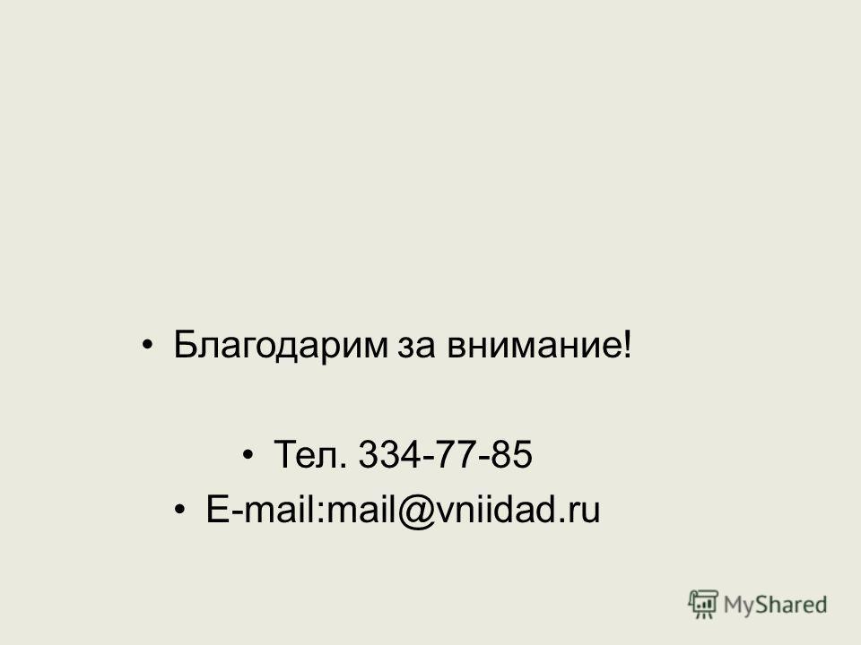 Благодарим за внимание! Тел. 334-77-85 E-mail:mail@vniidad.ru