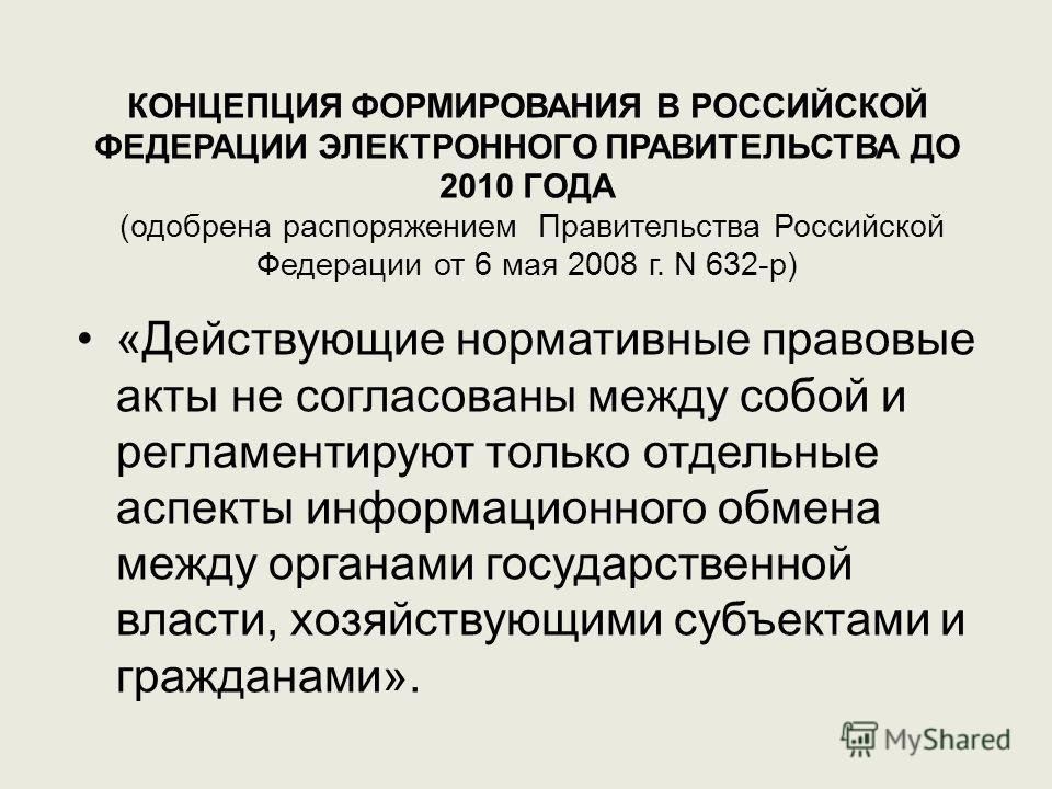КОНЦЕПЦИЯ ФОРМИРОВАНИЯ В РОССИЙСКОЙ ФЕДЕРАЦИИ ЭЛЕКТРОННОГО ПРАВИТЕЛЬСТВА ДО 2010 ГОДА (одобрена распоряжением Правительства Российской Федерации от 6 мая 2008 г. N 632-р) «Действующие нормативные правовые акты не согласованы между собой и регламентир