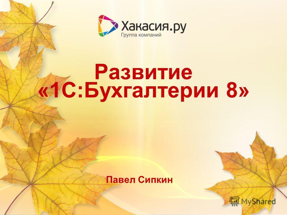 Развитие «1С:Бухгалтерии 8» Павел Сипкин