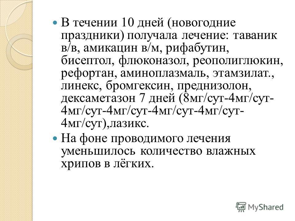 В течении 10 дней (новогодние праздники) получала лечение: таваник в/в, амикацин в/м, рифабутин, бисептол, флюконазол, реополиглюкин, рефортан, аминоплазмаль, этамзилат., линекс, бромгексин, преднизолон, дексаметазон 7 дней (8мг/сут-4мг/сут- 4мг/сут-