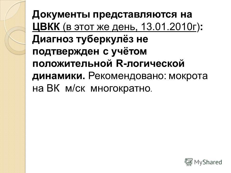 Документы представляются на ЦВКК (в этот же день, 13.01.2010г): Диагноз туберкулёз не подтвержден с учётом положительной R-логической динамики. Рекомендовано: мокрота на ВК м/ск многократно.